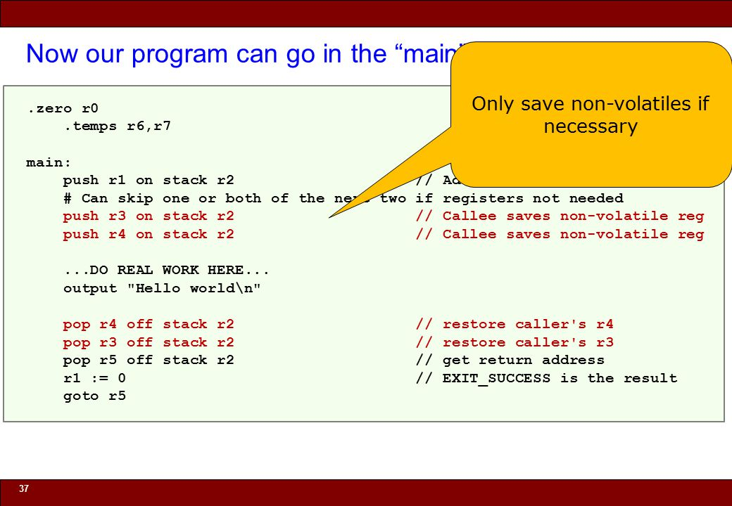 © 2010 Noah Mendelsohn Now our program can go in the main function 37.zero r0.temps r6,r7 main: push r1 on stack r2 // Address main returns to # Can skip one or both of the next two if registers not needed push r3 on stack r2 // Callee saves non-volatile reg push r4 on stack r2 // Callee saves non-volatile reg...DO REAL WORK HERE...