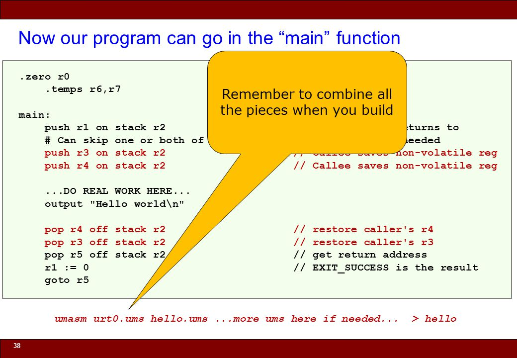 © 2010 Noah Mendelsohn Now our program can go in the main function 38.zero r0.temps r6,r7 main: push r1 on stack r2 // Address main returns to # Can skip one or both of the next two if registers not needed push r3 on stack r2 // Callee saves non-volatile reg push r4 on stack r2 // Callee saves non-volatile reg...DO REAL WORK HERE...
