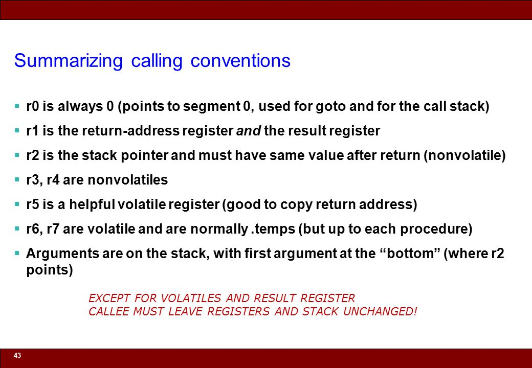 © 2010 Noah Mendelsohn Summarizing calling conventions  r0 is always 0 (points to segment 0, used for goto and for the call stack)  r1 is the return