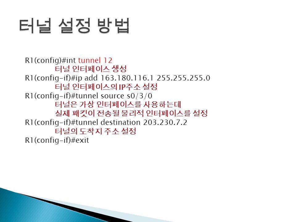 R1(config)#int tunnel 12 터널 인터페이스 생성 R1(config-if)#ip add 163.180.116.1 255.255.255.0 터널 인터페이스의 IP 주소 설정 R1(config-if)#tunnel source s0/3/0 터널은 가상 인터페이스를 사용하는데 실제 패킷이 전송될 물리적 인터페이스를 설정 R1(config-if)#tunnel destination 203.230.7.2 터널의 도착지 주소 설정 R1(config-if)#exit