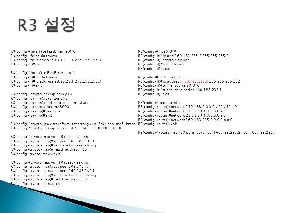 R3(config)#interface FastEthernet0/0 R3(config-if)#no shutdown R3(config-if)#ip address 13.13.13.1 255.255.255.0 R3(config-if)#exit R3(config)#interface FastEthernet0/1 R3(config-if)#no shutdown R3(config-if)#ip address 23.23.23.1 255.255.255.0 R3(config-if)#exit R3(config)#crypto isakmp policy 10 R3(config-isakmp)#encr aes 256 R3(config-isakmp)#authentication pre-share R3(config-isakmp)#lifetime 3600 R3(config-isakmp)#hash sha R3(config-isakmp)#exit R3(config)#crypto ipsec transform-set strong esp-3des esp-md5-hmac R3(config)#crypto isakmp key cisco123 address 0.0.0.0 0.0.0.0 R3(config)#crypto map vpn 20 ipsec-isakmp R3(config-crypto-map)#set peer 160.183.235.1 R3(config-crypto-map)#set transform-set strong R3(config-crypto-map)#match address 120 R3(config-crypto-map)#exit R3(config)#crypto map vpn 10 ipsec-isakmp R3(config-crypto-map)#set peer 203.230.7.1 R3(config-crypto-map)#set peer 160.183.235.1 R3(config-crypto-map)#set transform-set strong R3(config-crypto-map)#match address 120 R3(config-crypto-map)#exit R3(config)#int s0/3/0 R3(config-if)#ip add 160.183.235.2 255.255.255.0 R3(config-if)#crypto map vpn R3(config-if)#no shutdown R3(config-if)#exit R3(config)#int tunnel 23 R3(config-if)#ip address 150.183.235.6 255.255.255.252 R3(config-if)#tunnel source s0/3/0 R3(config-if)#tunnel destination 160.183.235.1 R3(config-if)#exit R3(config)#router ospf 7 R3(config-router)#network 150.183.0.0 0.0.255.255 a 0 R3(config-router)#network 13.13.13.1 0.0.0.0 a 0 R3(config-router)#network 23.23.23.1 0.0.0.0 a 0 R3(config-router)#network 160.183.235.2 0.0.0.0 a 0 R3(config-router)#exit R3(config)#access-list 120 permit gre host 160.183.235.2 host 160.183.235.1
