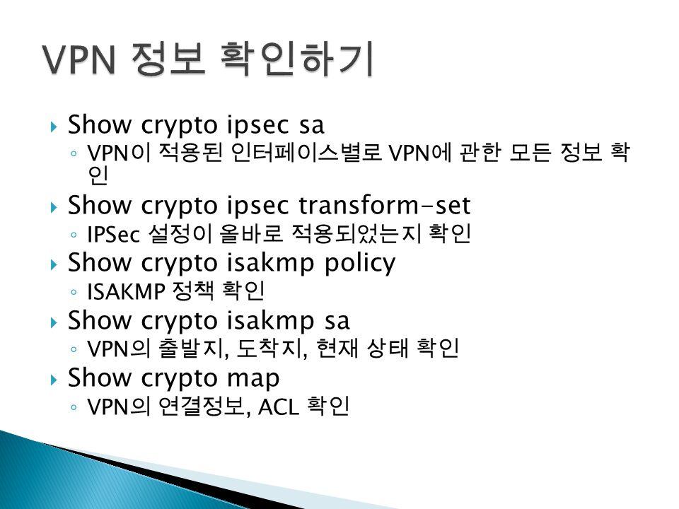  Show crypto ipsec sa ◦ VPN 이 적용된 인터페이스별로 VPN 에 관한 모든 정보 확 인  Show crypto ipsec transform-set ◦ IPSec 설정이 올바로 적용되었는지 확인  Show crypto isakmp policy ◦ ISAKMP 정책 확인  Show crypto isakmp sa ◦ VPN 의 출발지, 도착지, 현재 상태 확인  Show crypto map ◦ VPN 의 연결정보, ACL 확인