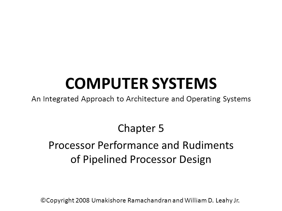 COMPUTER SYSTEMS An Integrated Approach to Architecture and Operating Systems Chapter 5 Processor Performance and Rudiments of Pipelined Processor Design ©Copyright 2008 Umakishore Ramachandran and William D.