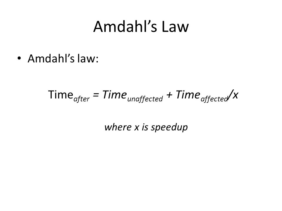 Amdahl's Law Amdahl's law: Time after = Time unaffected + Time affected /x where x is speedup