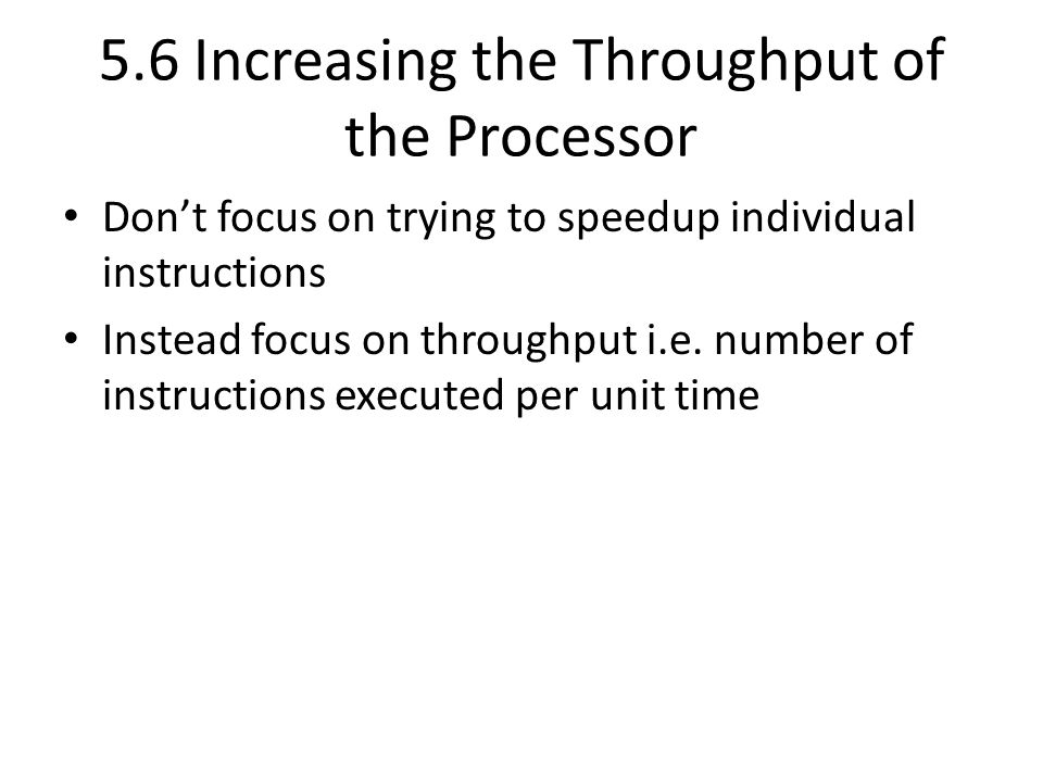 5.6 Increasing the Throughput of the Processor Don't focus on trying to speedup individual instructions Instead focus on throughput i.e.