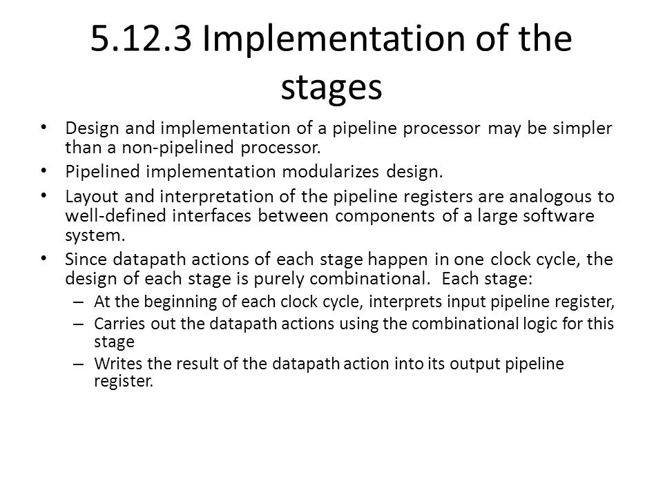 Implementation of the stages Design and implementation of a pipeline processor may be simpler than a non-pipelined processor.