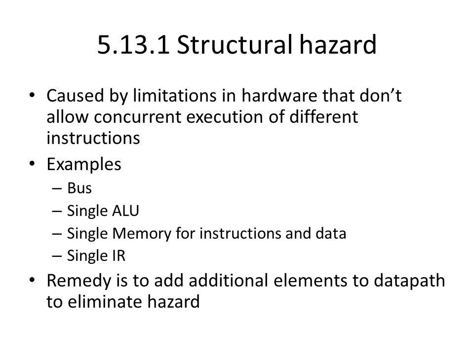 Structural hazard Caused by limitations in hardware that don't allow concurrent execution of different instructions Examples – Bus – Single ALU – Single Memory for instructions and data – Single IR Remedy is to add additional elements to datapath to eliminate hazard