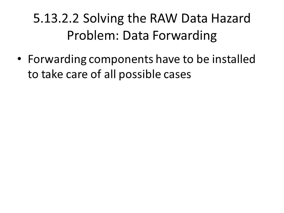 Solving the RAW Data Hazard Problem: Data Forwarding Forwarding components have to be installed to take care of all possible cases
