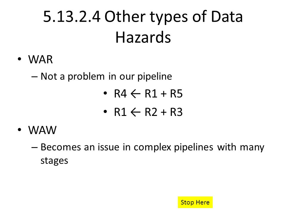 Other types of Data Hazards WAR – Not a problem in our pipeline R4 ← R1 + R5 R1 ← R2 + R3 WAW – Becomes an issue in complex pipelines with many stages Stop Here