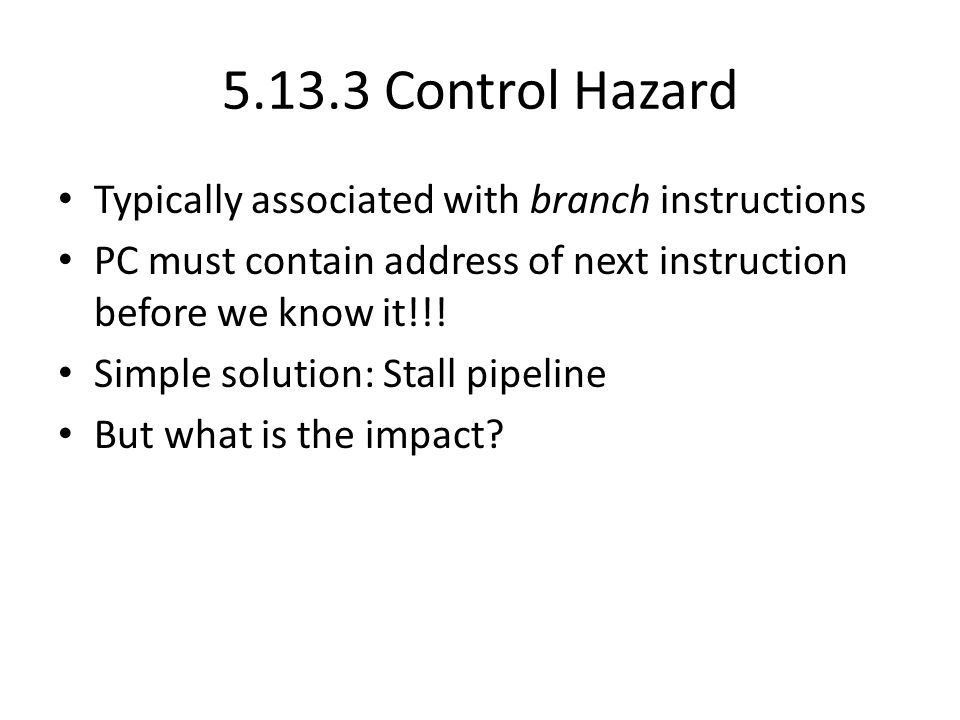 Control Hazard Typically associated with branch instructions PC must contain address of next instruction before we know it!!.