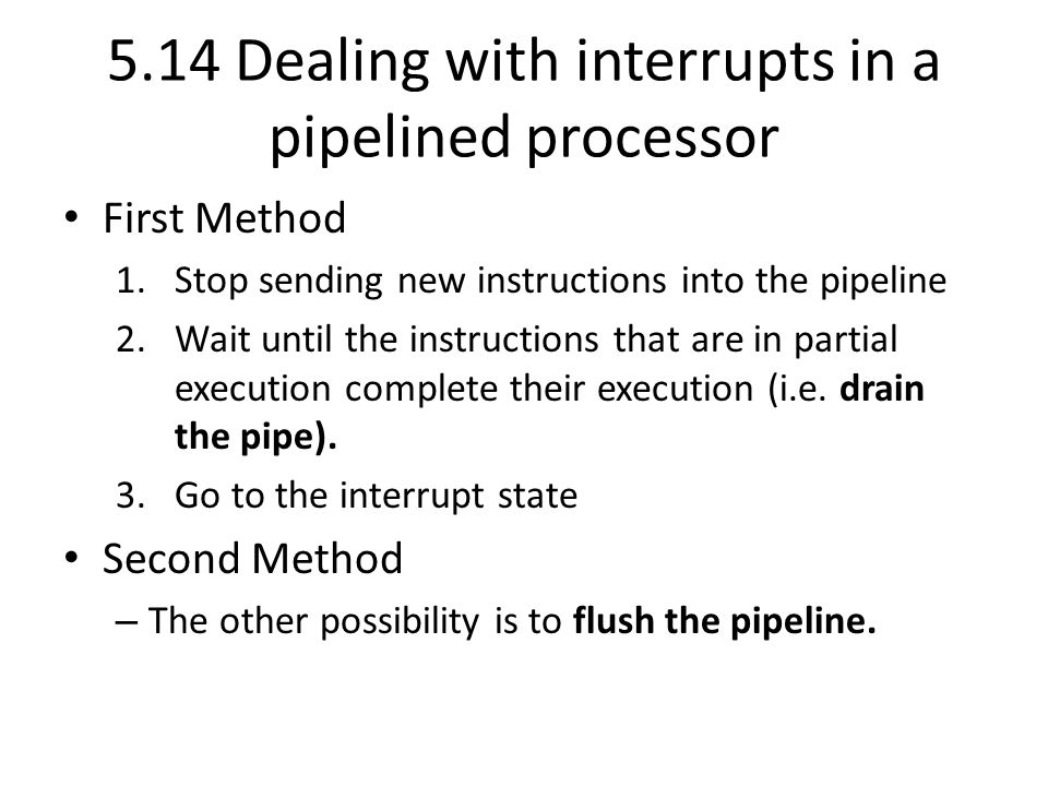 5.14 Dealing with interrupts in a pipelined processor First Method 1.Stop sending new instructions into the pipeline 2.Wait until the instructions that are in partial execution complete their execution (i.e.