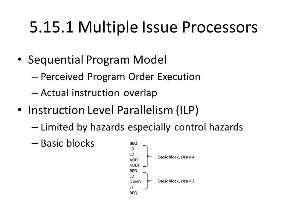 Multiple Issue Processors Sequential Program Model – Perceived Program Order Execution – Actual instruction overlap Instruction Level Parallelism (ILP) – Limited by hazards especially control hazards – Basic blocks