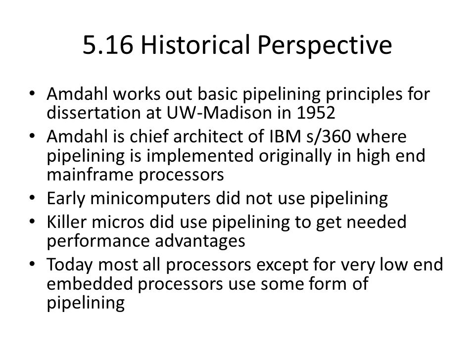5.16 Historical Perspective Amdahl works out basic pipelining principles for dissertation at UW-Madison in 1952 Amdahl is chief architect of IBM s/360 where pipelining is implemented originally in high end mainframe processors Early minicomputers did not use pipelining Killer micros did use pipelining to get needed performance advantages Today most all processors except for very low end embedded processors use some form of pipelining