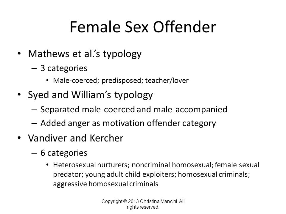 Female Sex Offender Mathews et al.'s typology – 3 categories Male-coerced; predisposed; teacher/lover Syed and William's typology – Separated male-coe