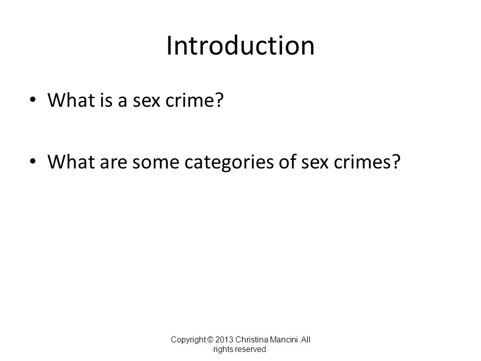 Introduction What is a sex crime? What are some categories of sex crimes? Copyright © 2013 Christina Mancini. All rights reserved.