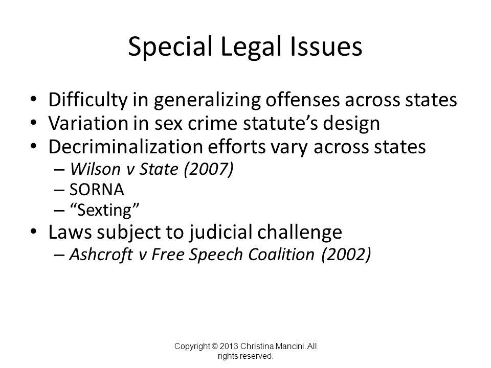Special Legal Issues Difficulty in generalizing offenses across states Variation in sex crime statute's design Decriminalization efforts vary across states – Wilson v State (2007) – SORNA – Sexting Laws subject to judicial challenge – Ashcroft v Free Speech Coalition (2002) Copyright © 2013 Christina Mancini.