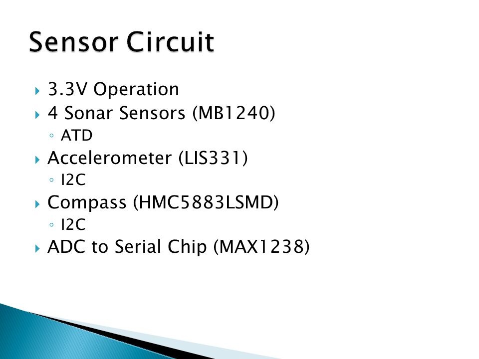  3.3V Operation  4 Sonar Sensors (MB1240) ◦ ATD  Accelerometer (LIS331) ◦ I2C  Compass (HMC5883LSMD) ◦ I2C  ADC to Serial Chip (MAX1238)