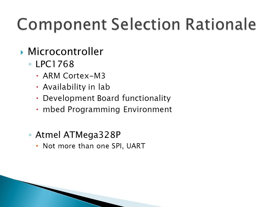  Microcontroller ◦ LPC1768  ARM Cortex-M3  Availability in lab  Development Board functionality  mbed Programming Environment ◦ Atmel ATMega328P Not more than one SPI, UART