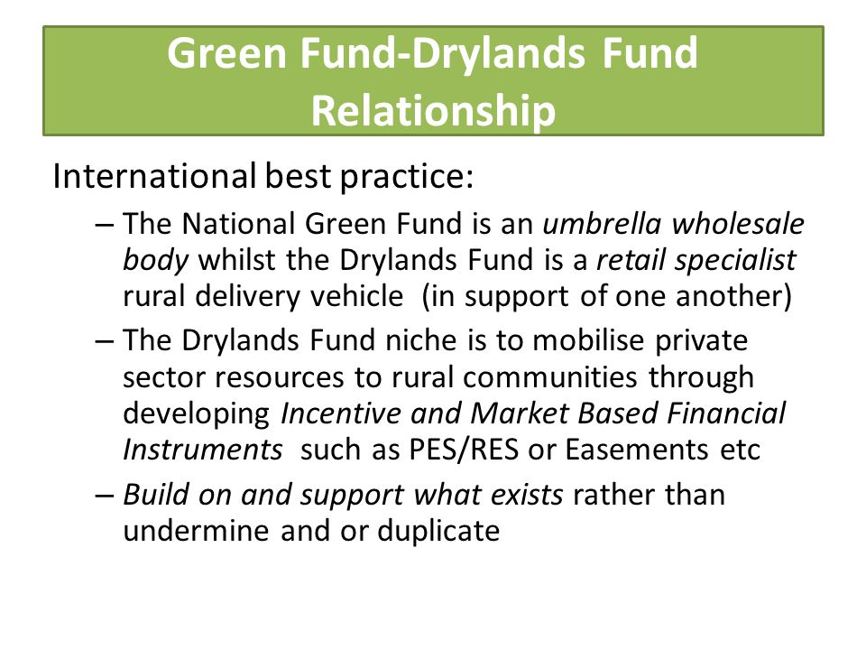 Green Fund-Drylands Fund Relationship International best practice: – The National Green Fund is an umbrella wholesale body whilst the Drylands Fund is a retail specialist rural delivery vehicle (in support of one another) – The Drylands Fund niche is to mobilise private sector resources to rural communities through developing Incentive and Market Based Financial Instruments such as PES/RES or Easements etc – Build on and support what exists rather than undermine and or duplicate