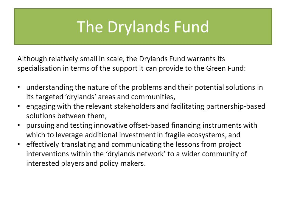 The Drylands Fund Although relatively small in scale, the Drylands Fund warrants its specialisation in terms of the support it can provide to the Green Fund: understanding the nature of the problems and their potential solutions in its targeted 'drylands' areas and communities, engaging with the relevant stakeholders and facilitating partnership-based solutions between them, pursuing and testing innovative offset-based financing instruments with which to leverage additional investment in fragile ecosystems, and effectively translating and communicating the lessons from project interventions within the 'drylands network' to a wider community of interested players and policy makers.
