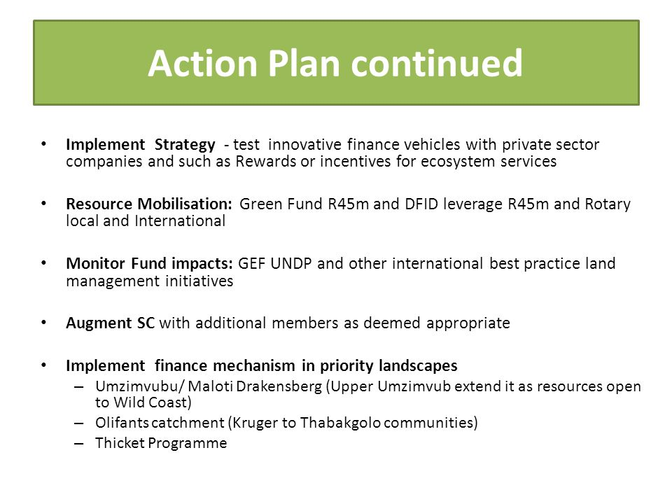 Action Plan continued Implement Strategy - test innovative finance vehicles with private sector companies and such as Rewards or incentives for ecosystem services Resource Mobilisation: Green Fund R45m and DFID leverage R45m and Rotary local and International Monitor Fund impacts: GEF UNDP and other international best practice land management initiatives Augment SC with additional members as deemed appropriate Implement finance mechanism in priority landscapes – Umzimvubu/ Maloti Drakensberg (Upper Umzimvub extend it as resources open to Wild Coast) – Olifants catchment (Kruger to Thabakgolo communities) – Thicket Programme