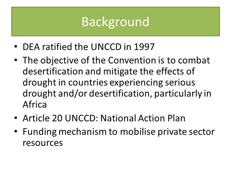 Background DEA ratified the UNCCD in 1997 The objective of the Convention is to combat desertification and mitigate the effects of drought in countries experiencing serious drought and/or desertification, particularly in Africa Article 20 UNCCD: National Action Plan Funding mechanism to mobilise private sector resources