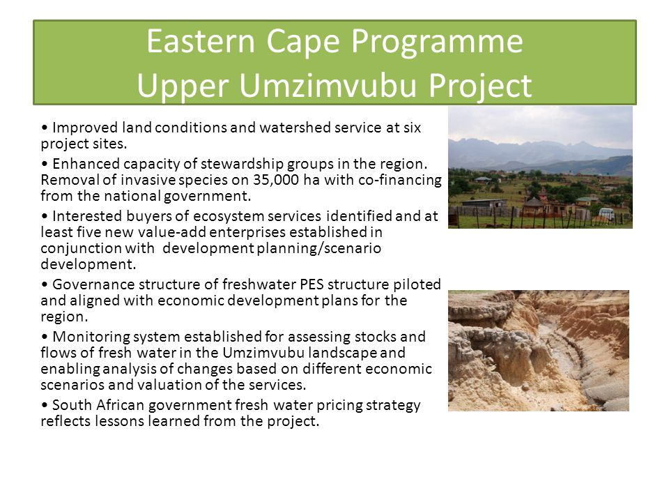 Eastern Cape Programme Upper Umzimvubu Project Improved land conditions and watershed service at six project sites. Enhanced capacity of stewardship g