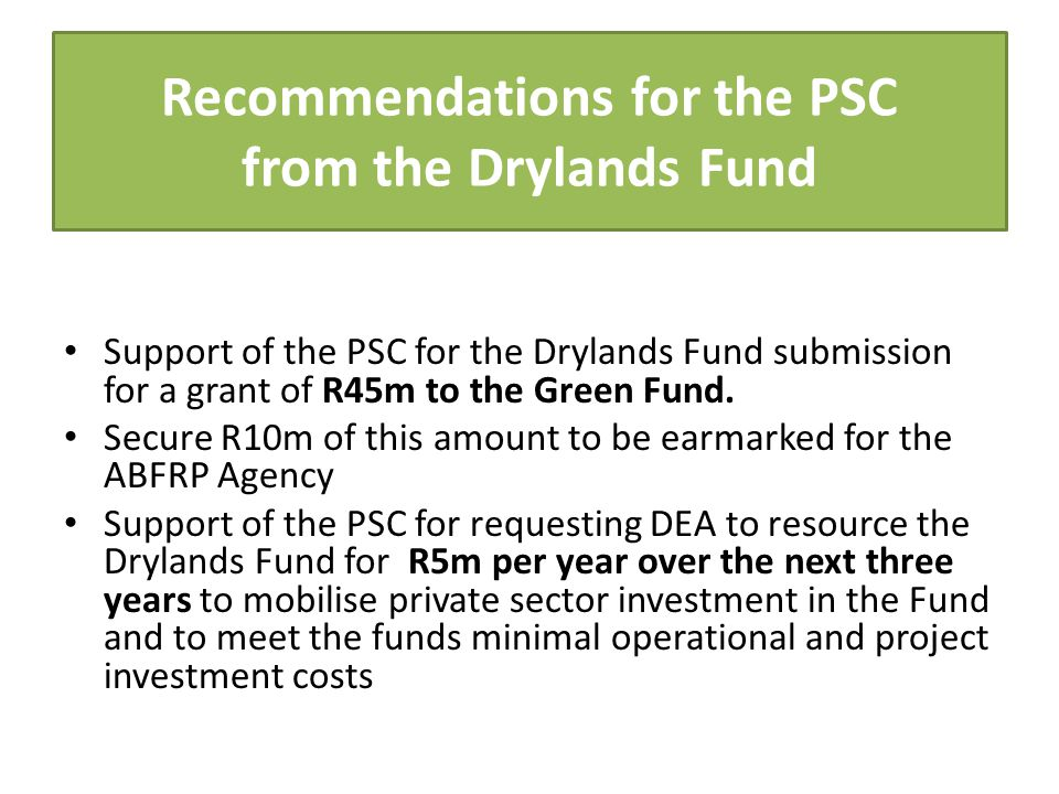 Recommendations for the PSC from the Drylands Fund Support of the PSC for the Drylands Fund submission for a grant of R45m to the Green Fund.