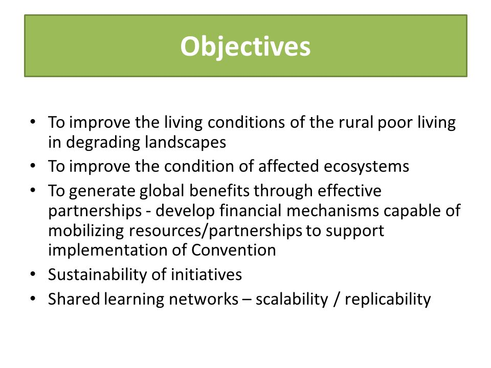Objectives To improve the living conditions of the rural poor living in degrading landscapes To improve the condition of affected ecosystems To genera