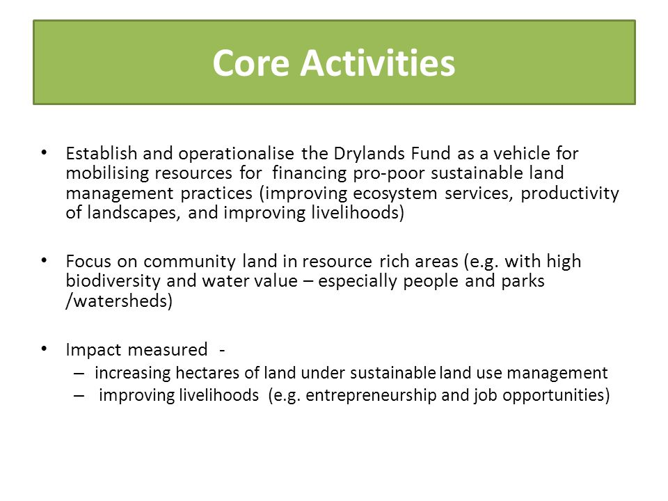 Core Activities Establish and operationalise the Drylands Fund as a vehicle for mobilising resources for financing pro-poor sustainable land managemen
