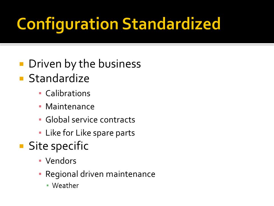  Driven by the business  Standardize ▪ Calibrations ▪ Maintenance ▪ Global service contracts ▪ Like for Like spare parts  Site specific ▪ Vendors ▪