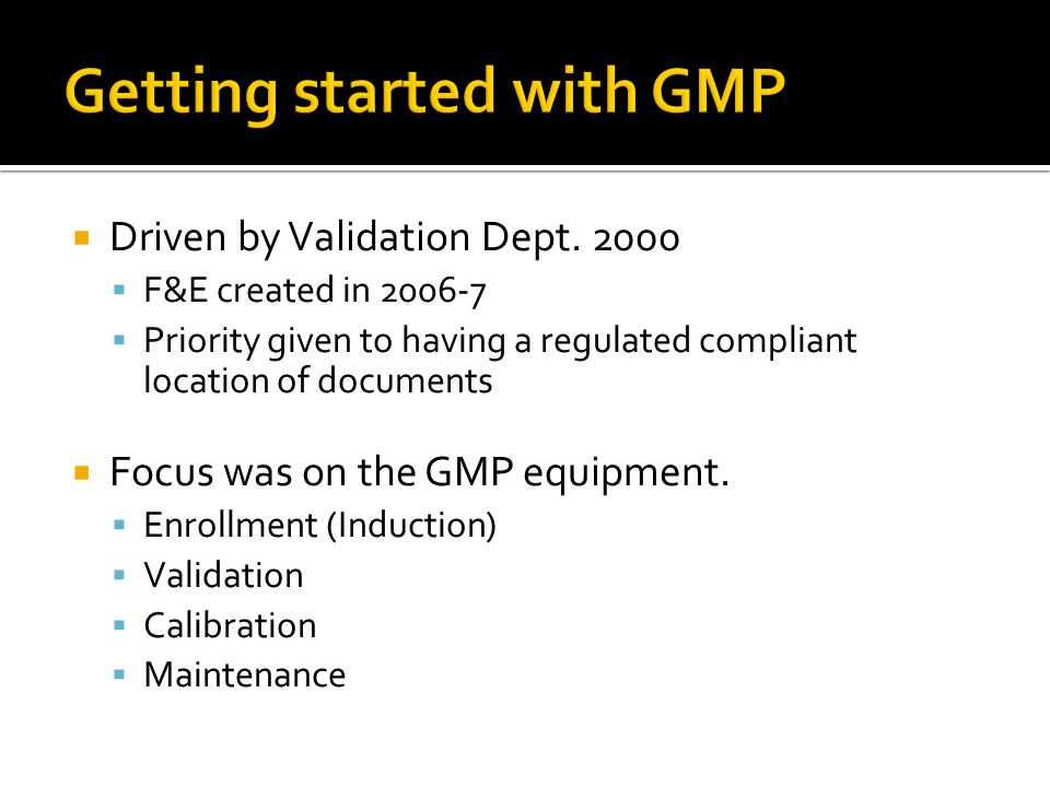  Driven by Validation Dept. 2000  F&E created in 2006-7  Priority given to having a regulated compliant location of documents  Focus was on the GM