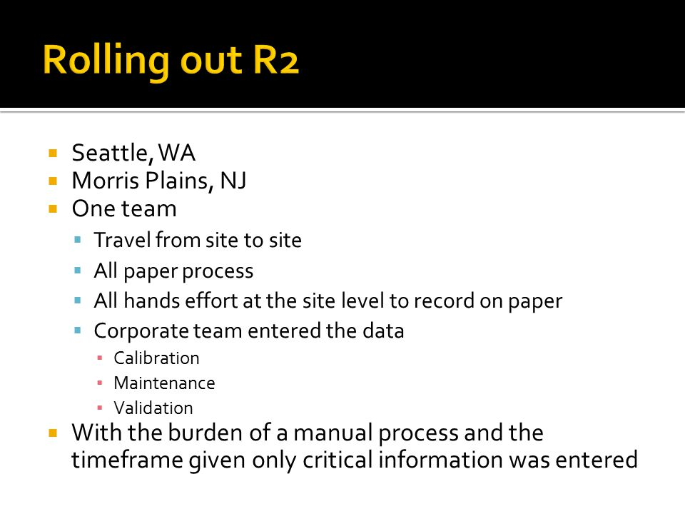  Seattle, WA  Morris Plains, NJ  One team  Travel from site to site  All paper process  All hands effort at the site level to record on paper 