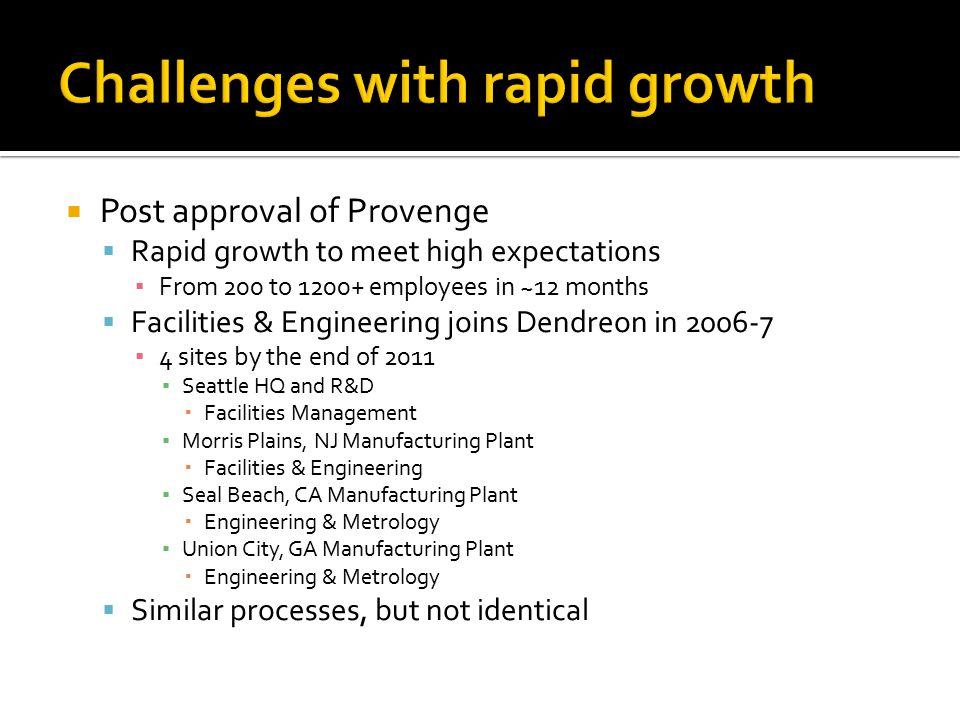 Post approval of Provenge  Rapid growth to meet high expectations ▪ From 200 to 1200+ employees in ~12 months  Facilities & Engineering joins Dend
