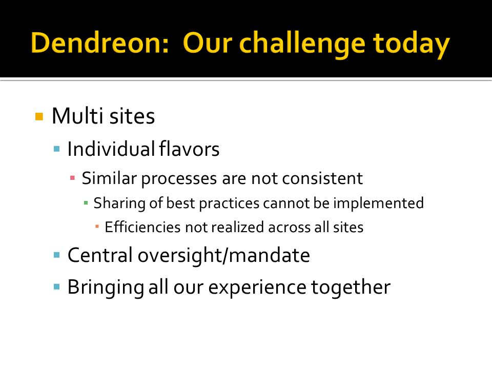  Multi sites  Individual flavors ▪ Similar processes are not consistent ▪ Sharing of best practices cannot be implemented  Efficiencies not realized across all sites  Central oversight/mandate  Bringing all our experience together