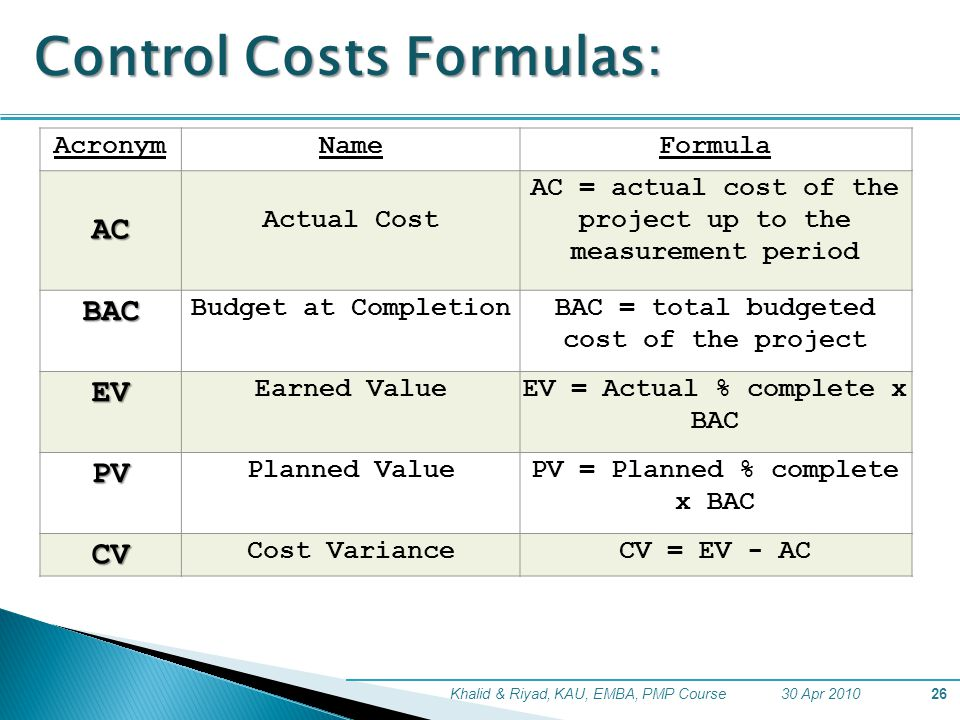 30 Apr 2010Khalid & Riyad, KAU, EMBA, PMP Course26 Control Costs Formulas: AcronymNameFormula AC Actual Cost AC = actual cost of the project up to the