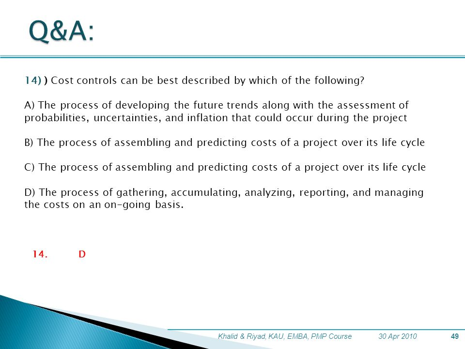 30 Apr 2010Khalid & Riyad, KAU, EMBA, PMP Course49 14) ) Cost controls can be best described by which of the following? A) The process of developing t