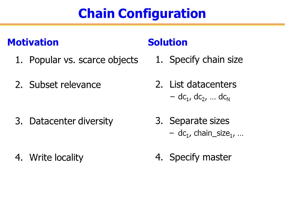 Motivation 1.Popular vs. scarce objects 2.Subset relevance 3.Datacenter diversity 4.Write locality Solution 1.Specify chain size 2.List datacenters −d