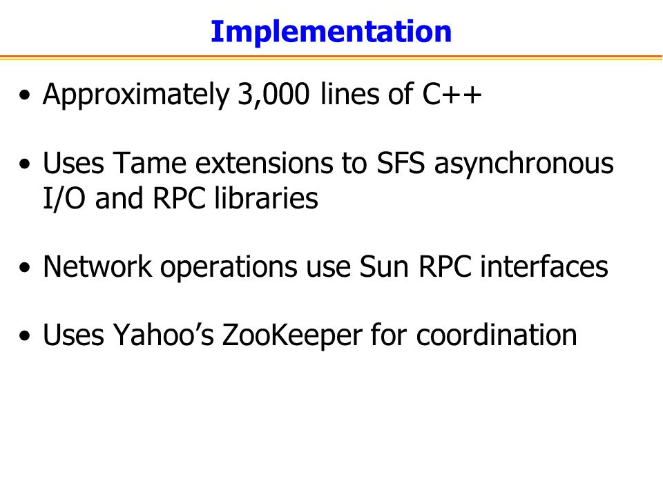 Implementation Approximately 3,000 lines of C++ Uses Tame extensions to SFS asynchronous I/O and RPC libraries Network operations use Sun RPC interfac