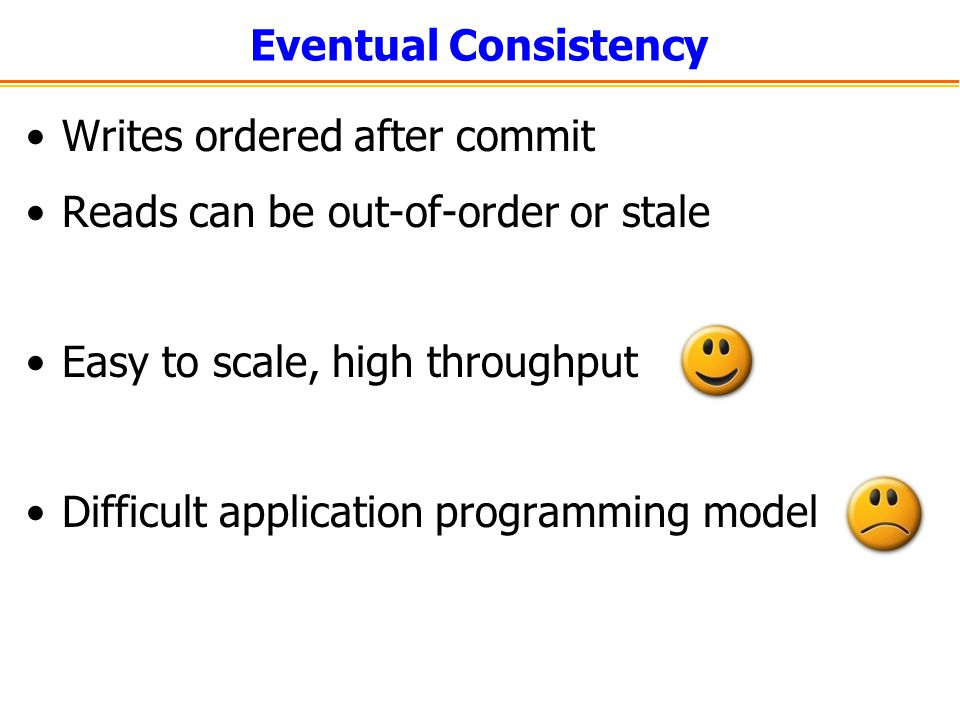 Eventual Consistency Writes ordered after commit Reads can be out-of-order or stale Easy to scale, high throughput Difficult application programming m
