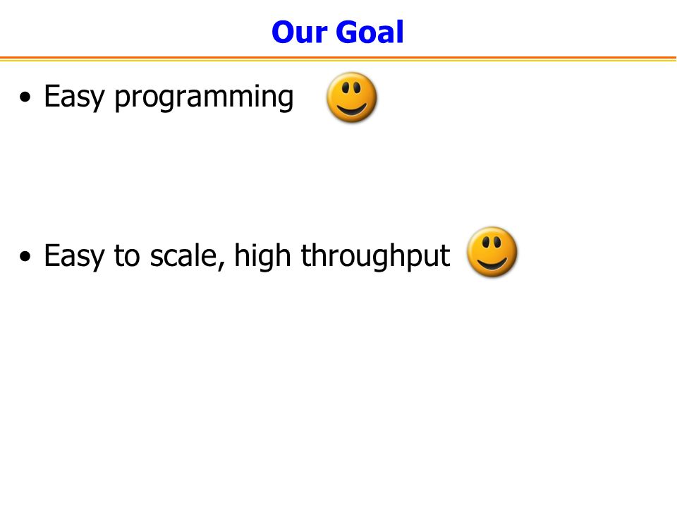 Our Goal Easy programming Easy to scale, high throughput