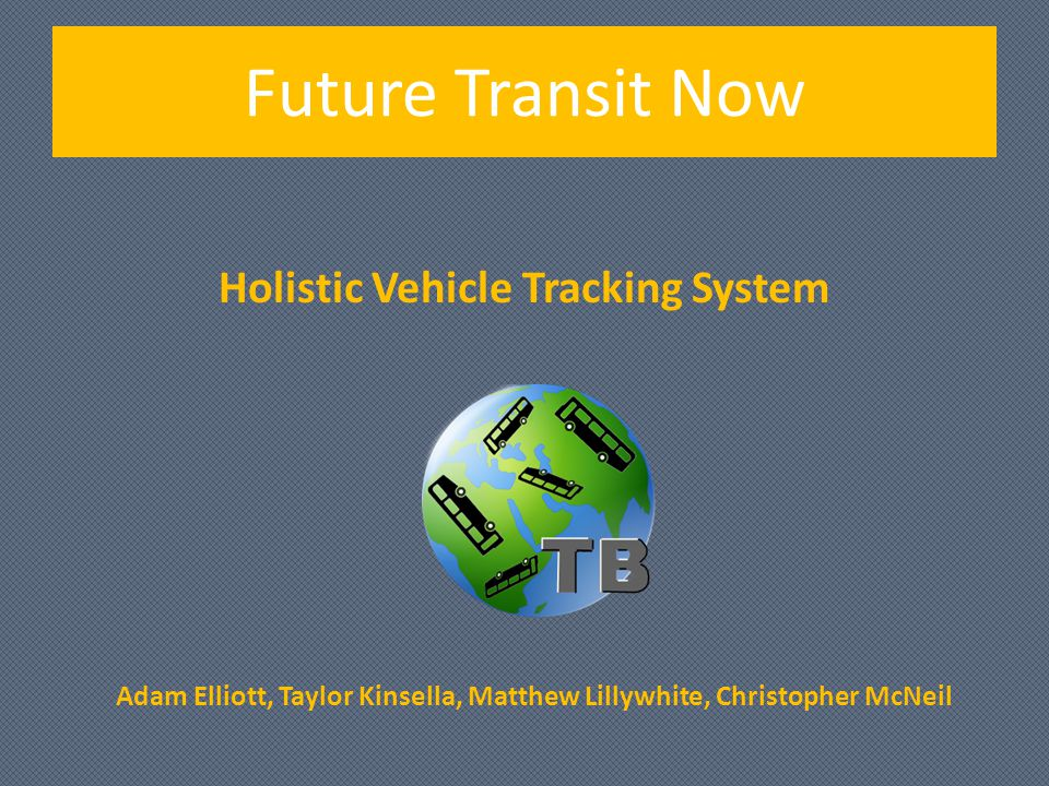 Holistic Vehicle Tracking System Adam Elliott, Taylor Kinsella, Matthew Lillywhite, Christopher McNeil Future Transit Now