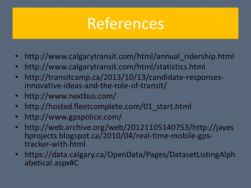 References http://www.calgarytransit.com/html/annual_ridership.html http://www.calgarytransit.com/html/statistics.html http://transitcamp.ca/2013/10/13/candidate-responses- innovative-ideas-and-the-role-of-transit/ http://www.nextbus.com/ http://hosted.fleetcomplete.com/01_start.html http://www.gpspolice.com/ http://web.archive.org/web/20121105140753/http://jayes hprojects.blogspot.ca/2010/04/real-time-mobile-gps- tracker-with.html https://data.calgary.ca/OpenData/Pages/DatasetListingAlph abetical.aspx#C