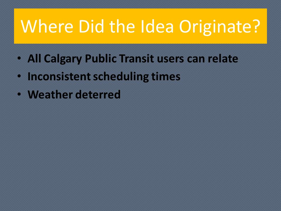 Where Did the Idea Originate? All Calgary Public Transit users can relate Inconsistent scheduling times Weather deterred