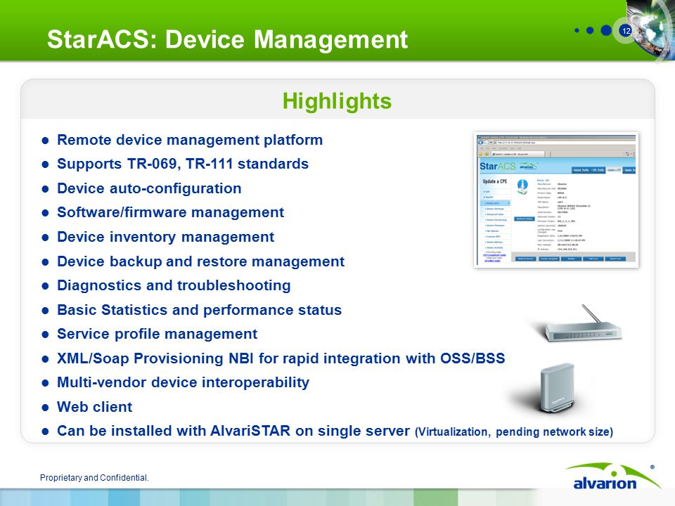 Proprietary and Confidential. 12 Highlights StarACS: Device Management Remote device management platform Supports TR-069, TR-111 standards Device auto