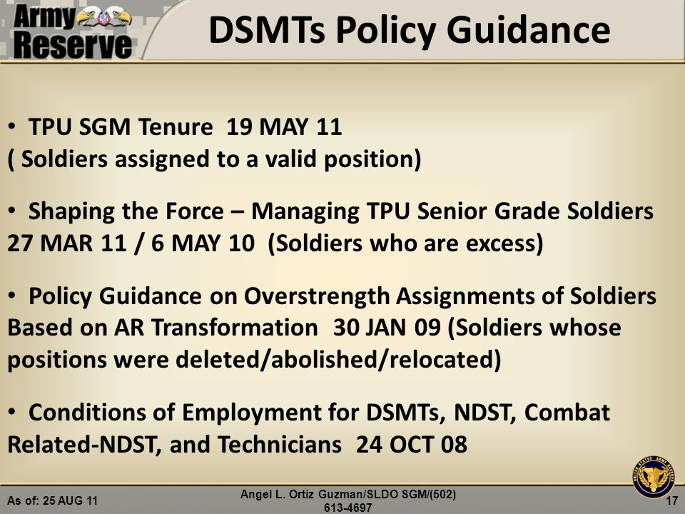 DSMTs Policy Guidance TPU SGM Tenure 19 MAY 11 ( Soldiers assigned to a valid position) Shaping the Force – Managing TPU Senior Grade Soldiers 27 MAR 11 / 6 MAY 10 (Soldiers who are excess) Policy Guidance on Overstrength Assignments of Soldiers Based on AR Transformation 30 JAN 09 (Soldiers whose positions were deleted/abolished/relocated) Conditions of Employment for DSMTs, NDST, Combat Related-NDST, and Technicians 24 OCT 08 17 Angel L.