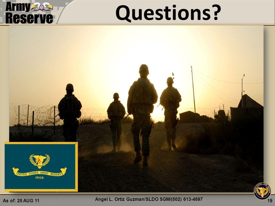 Questions? 19 Angel L. Ortiz Guzman/SLDO SGM/(502) 613-4697 As of: 25 AUG 11