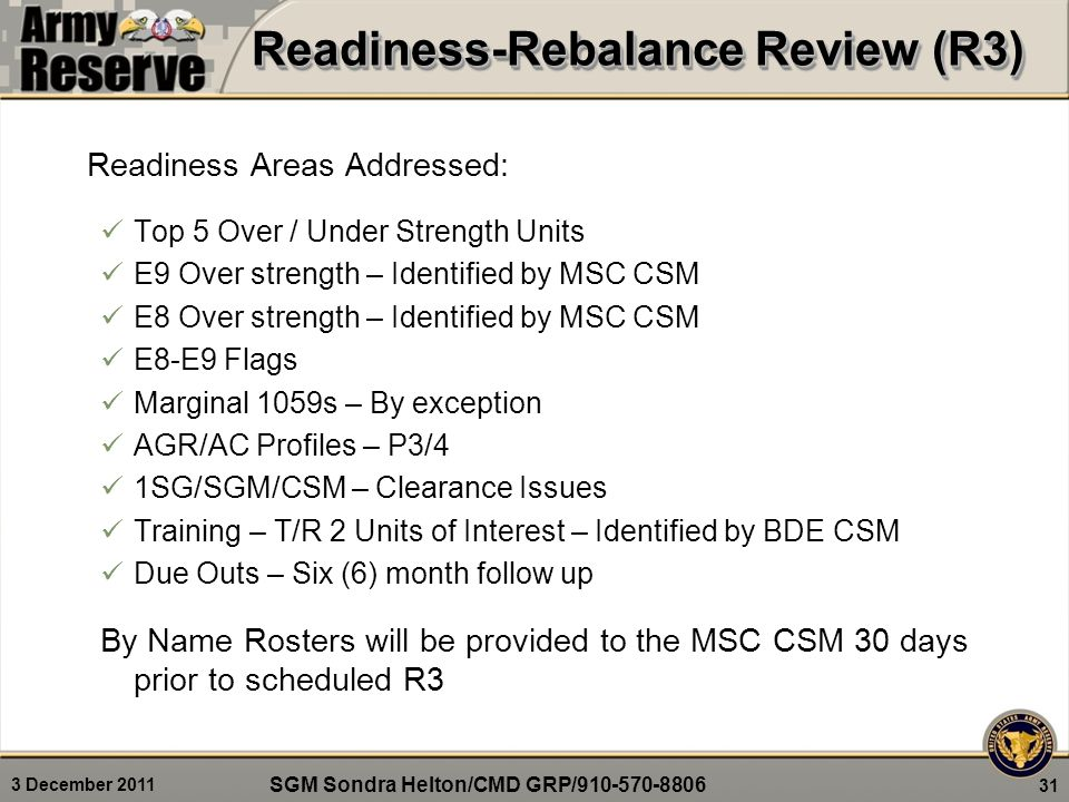 3 December 2011 31 Readiness Areas Addressed: Top 5 Over / Under Strength Units E9 Over strength – Identified by MSC CSM E8 Over strength – Identified by MSC CSM E8-E9 Flags Marginal 1059s – By exception AGR/AC Profiles – P3/4 1SG/SGM/CSM – Clearance Issues Training – T/R 2 Units of Interest – Identified by BDE CSM Due Outs – Six (6) month follow up By Name Rosters will be provided to the MSC CSM 30 days prior to scheduled R3 Readiness-Rebalance Review (R3) SGM Sondra Helton/CMD GRP/910-570-8806