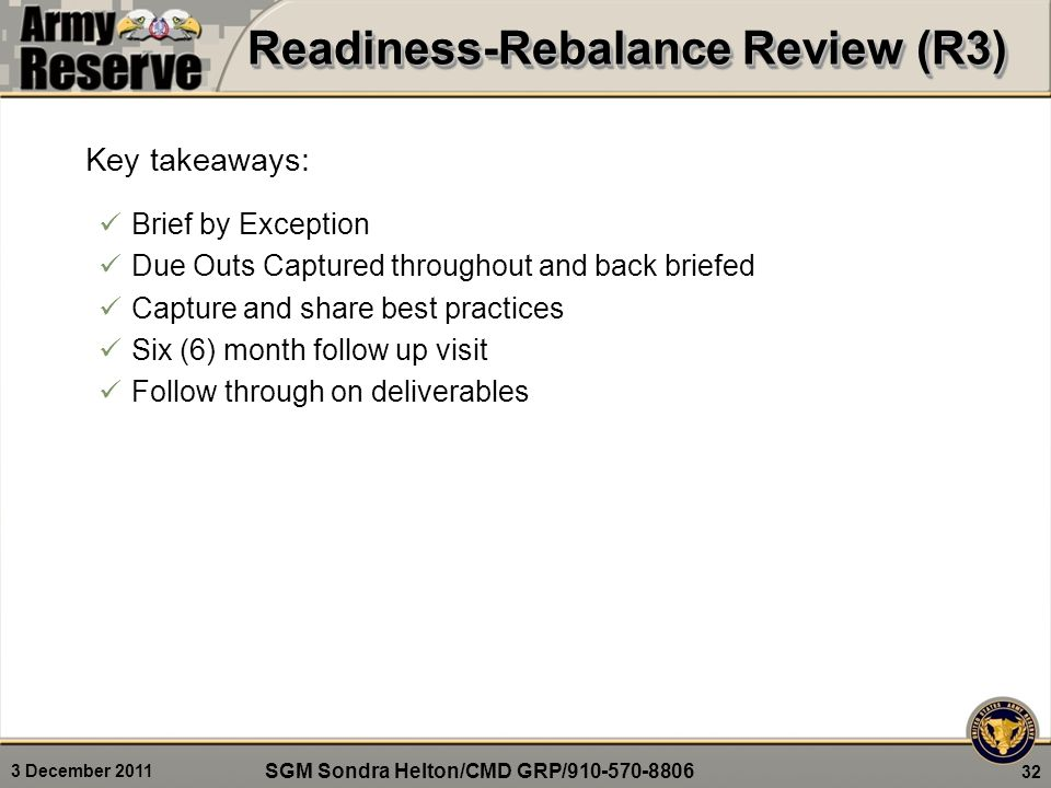 3 December 2011 32 Key takeaways: Brief by Exception Due Outs Captured throughout and back briefed Capture and share best practices Six (6) month follow up visit Follow through on deliverables Readiness-Rebalance Review (R3) SGM Sondra Helton/CMD GRP/910-570-8806