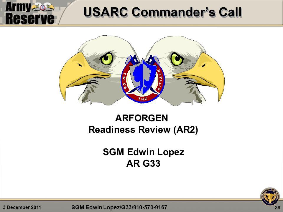3 December 2011 USARC Commander's Call 39 ARFORGEN Readiness Review (AR2) SGM Edwin Lopez AR G33 SGM Edwin Lopez/G33/910-570-9167